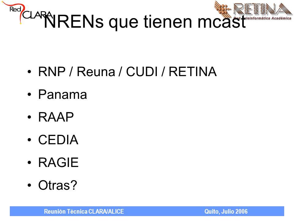 Reunión Técnica CLARA/ALICE Quito, Julio 2006 NRENs que tienen mcast RNP / Reuna / CUDI / RETINA Panama RAAP CEDIA RAGIE Otras