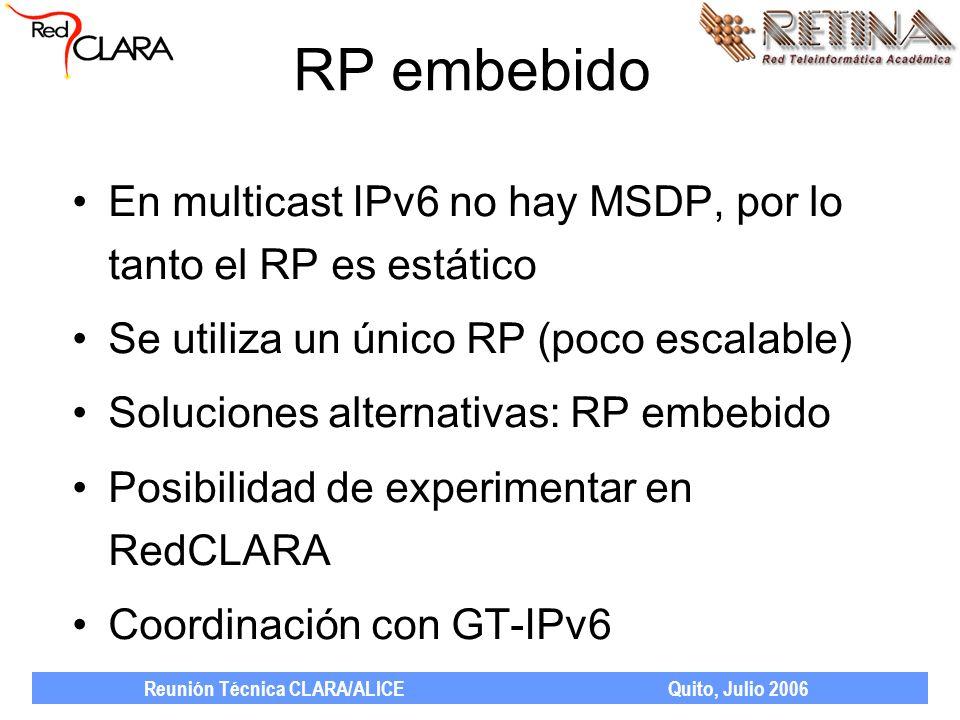 Reunión Técnica CLARA/ALICE Quito, Julio 2006 RP embebido En multicast IPv6 no hay MSDP, por lo tanto el RP es estático Se utiliza un único RP (poco escalable) Soluciones alternativas: RP embebido Posibilidad de experimentar en RedCLARA Coordinación con GT-IPv6