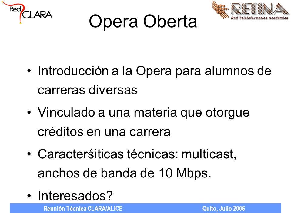 Reunión Técnica CLARA/ALICE Quito, Julio 2006 Opera Oberta Introducción a la Opera para alumnos de carreras diversas Vinculado a una materia que otorgue créditos en una carrera Caracterśiticas técnicas: multicast, anchos de banda de 10 Mbps.