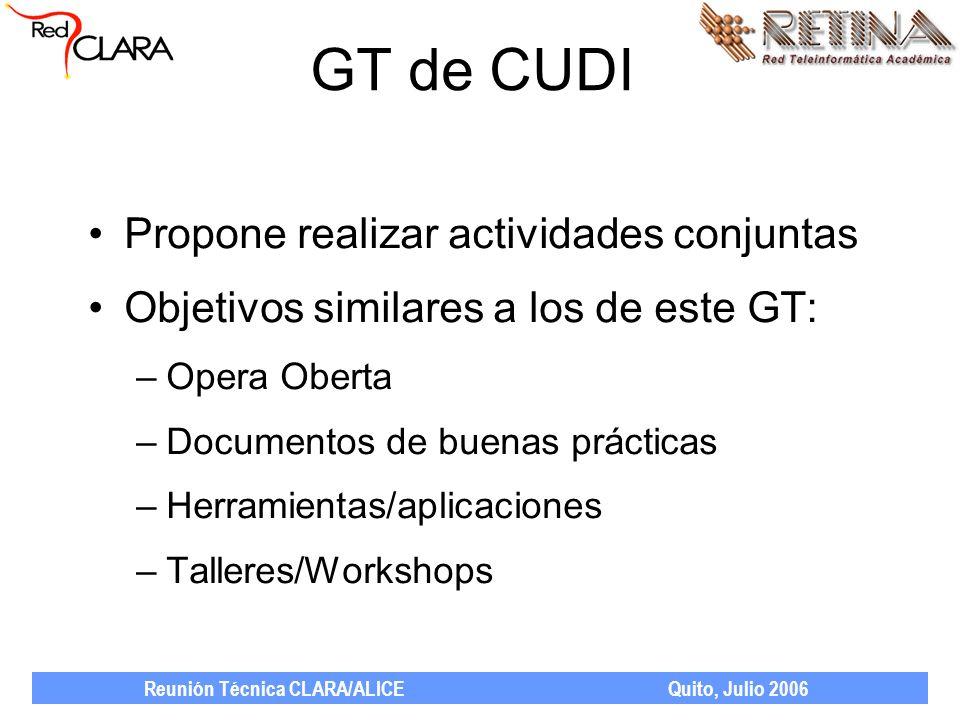Reunión Técnica CLARA/ALICE Quito, Julio 2006 GT de CUDI Propone realizar actividades conjuntas Objetivos similares a los de este GT: –Opera Oberta –Documentos de buenas prácticas –Herramientas/aplicaciones –Talleres/Workshops