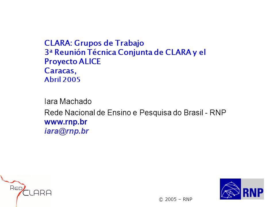 © 2005 – RNP CLARA: Grupos de Trabajo 3 a Reunión Técnica Conjunta de CLARA y el Proyecto ALICE Caracas, Abril 2005 Iara Machado Rede Nacional de Ensino e Pesquisa do Brasil - RNP www.rnp.br iara@rnp.br