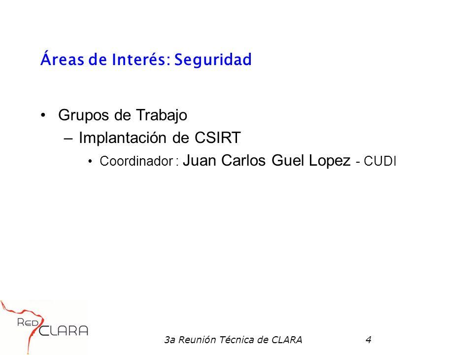 3a Reunión Técnica de CLARA4 Áreas de Interés: Seguridad Grupos de Trabajo –Implantación de CSIRT Coordinador : Juan Carlos Guel Lopez - CUDI