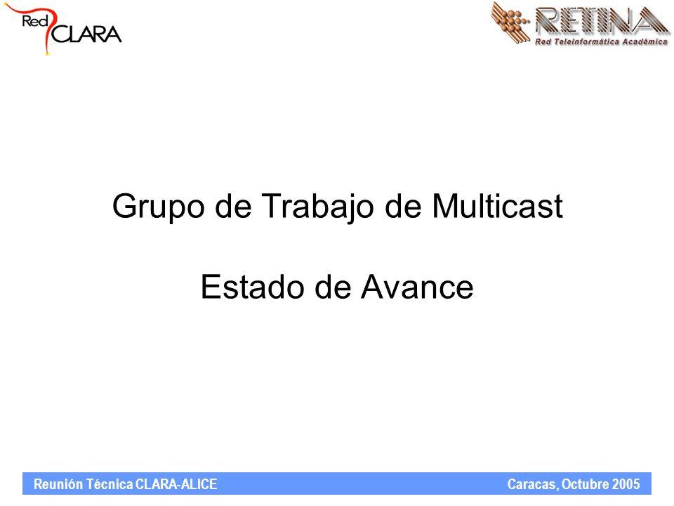 Reunión Técnica CLARA-ALICE Caracas, Octubre 2005 Grupo de Trabajo de Multicast Estado de Avance