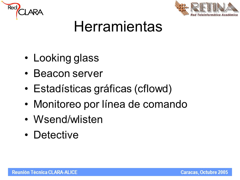 Reunión Técnica CLARA-ALICE Caracas, Octubre 2005 Herramientas Looking glass Beacon server Estadísticas gráficas (cflowd) Monitoreo por línea de coman