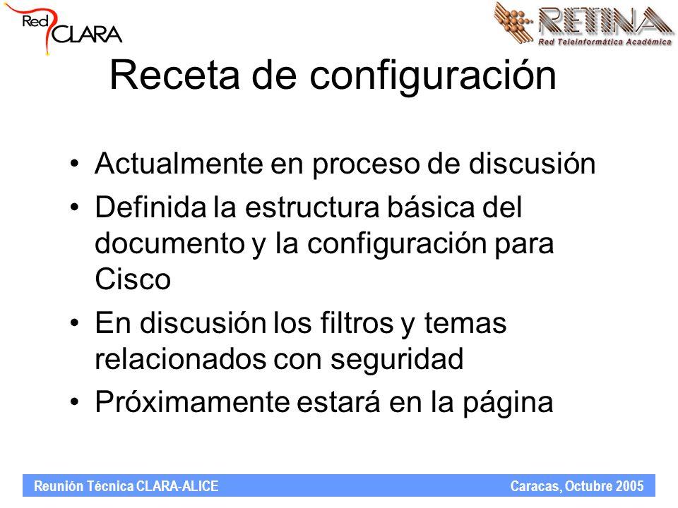 Reunión Técnica CLARA-ALICE Caracas, Octubre 2005 Receta de configuración Actualmente en proceso de discusión Definida la estructura básica del documento y la configuración para Cisco En discusión los filtros y temas relacionados con seguridad Próximamente estará en la página