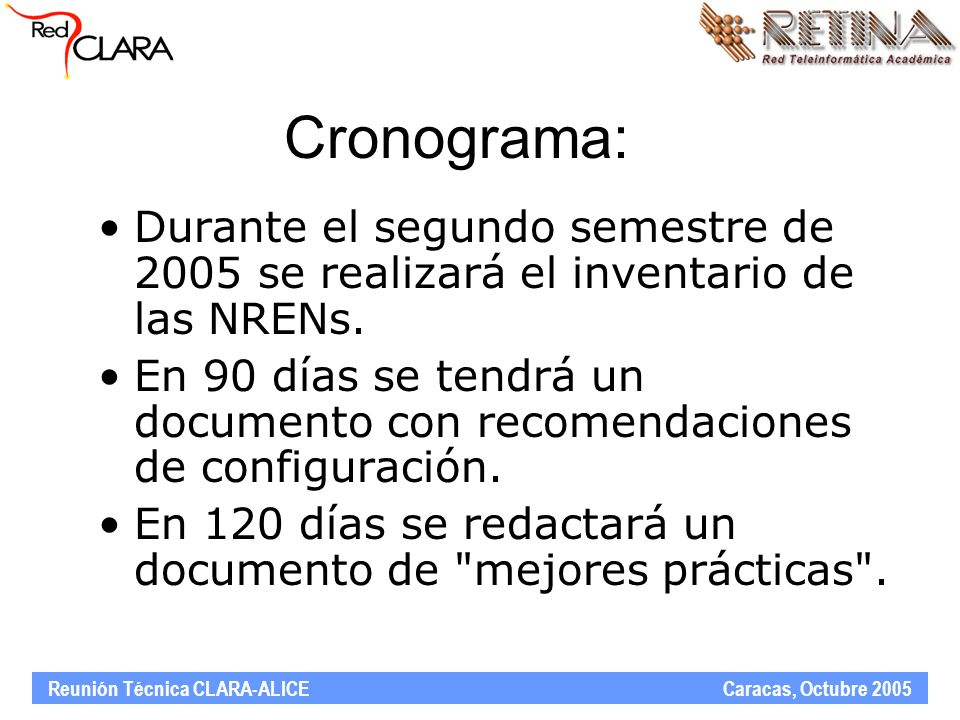 Reunión Técnica CLARA-ALICE Caracas, Octubre 2005 Participantes Total de participantes: 16 Redes participantes: –RETINA (AR), RNP (BR), Reuna (CL), CUDI (MX), Rau (UY), Redcyt (PA), CEDIA (EC), CR2NET (CR), RAGIE (GT), REACCIUN (VE), ADSIB (BO), RAC (CO), RAAP (PE) –RedIRIS (ES), GEANT