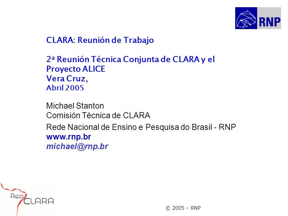 © 2005 – RNP CLARA: Reunión de Trabajo 2 a Reunión Técnica Conjunta de CLARA y el Proyecto ALICE Vera Cruz, Abril 2005 Michael Stanton Comisión Técnic