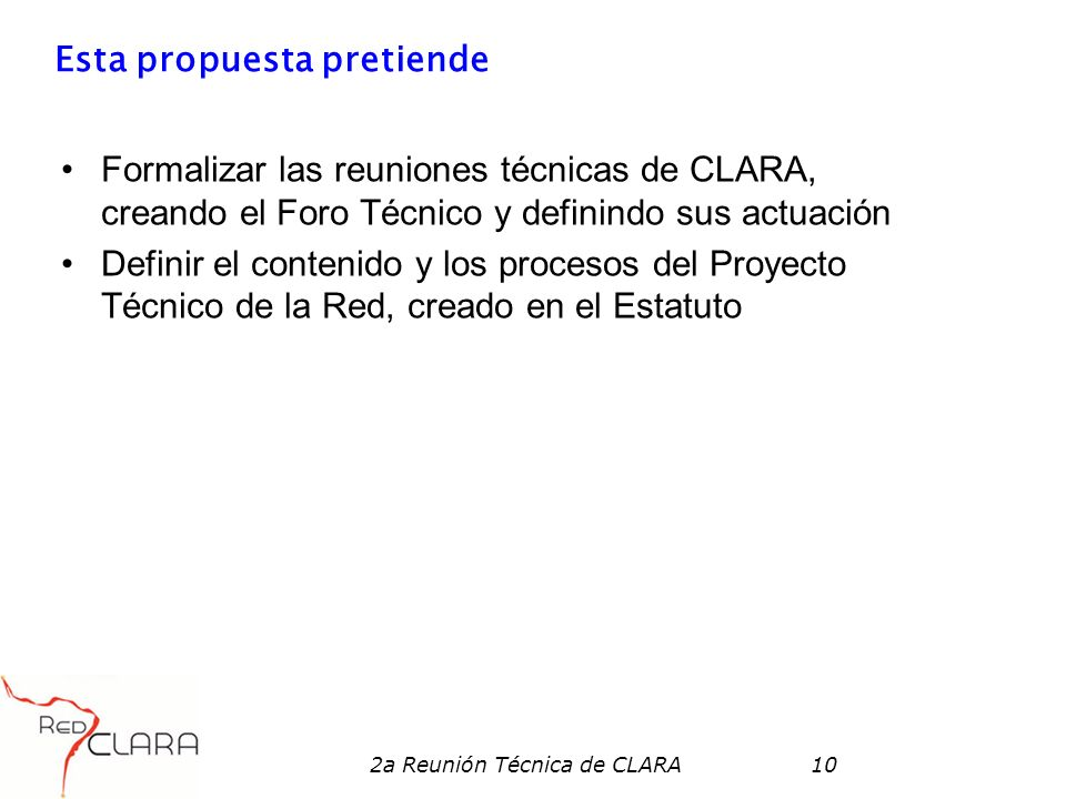 2a Reunión Técnica de CLARA10 Esta propuesta pretiende Formalizar las reuniones técnicas de CLARA, creando el Foro Técnico y definindo sus actuación Definir el contenido y los procesos del Proyecto Técnico de la Red, creado en el Estatuto