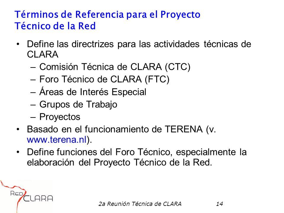 2a Reunión Técnica de CLARA14 Términos de Referencia para el Proyecto Técnico de la Red Define las directrizes para las actividades técnicas de CLARA –Comisión Técnica de CLARA (CTC) –Foro Técnico de CLARA (FTC) –Áreas de Interés Especial –Grupos de Trabajo –Proyectos Basado en el funcionamiento de TERENA (v.