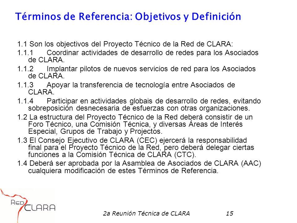 2a Reunión Técnica de CLARA15 Términos de Referencia: Objetivos y Definición 1.1 Son los objectivos del Proyecto Técnico de la Red de CLARA: 1.1.1 Coordinar actividades de desarrollo de redes para los Asociados de CLARA.