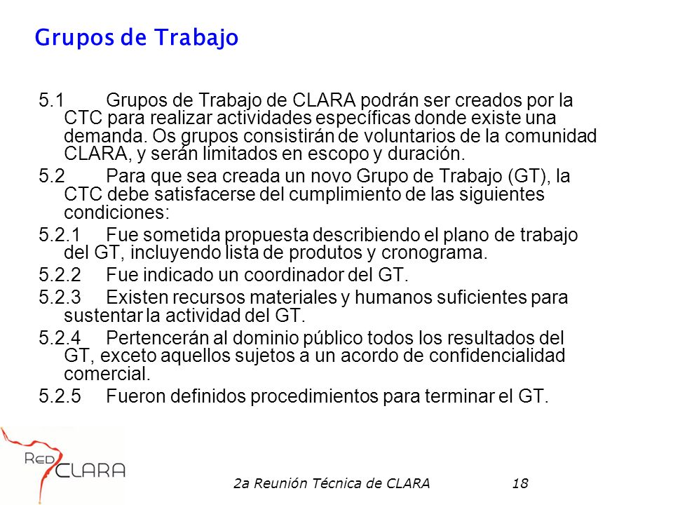 2a Reunión Técnica de CLARA18 Grupos de Trabajo 5.1 Grupos de Trabajo de CLARA podrán ser creados por la CTC para realizar actividades específicas don