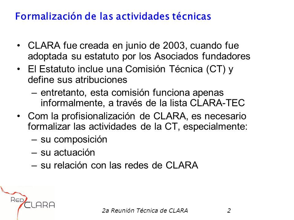 2a Reunión Técnica de CLARA2 Formalización de las actividades técnicas CLARA fue creada en junio de 2003, cuando fue adoptada su estatuto por los Asociados fundadores El Estatuto inclue una Comisión Técnica (CT) y define sus atribuciones –entretanto, esta comisión funciona apenas informalmente, a través de la lista CLARA-TEC Com la profisionalización de CLARA, es necesario formalizar las actividades de la CT, especialmente: –su composición –su actuación –su relación con las redes de CLARA
