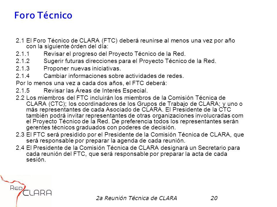 2a Reunión Técnica de CLARA20 Foro Técnico 2.1 El Foro Técnico de CLARA (FTC) deberá reunirse al menos una vez por año con la siguiente órden del día: 2.1.1 Revisar el progreso del Proyecto Técnico de la Red.