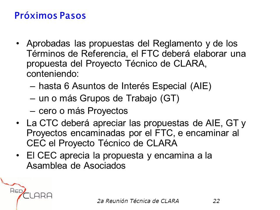 2a Reunión Técnica de CLARA22 Próximos Pasos Aprobadas las propuestas del Reglamento y de los Términos de Referencia, el FTC deberá elaborar una propuesta del Proyecto Técnico de CLARA, conteniendo: –hasta 6 Asuntos de Interés Especial (AIE) –un o más Grupos de Trabajo (GT) –cero o más Proyectos La CTC deberá apreciar las propuestas de AIE, GT y Proyectos encaminadas por el FTC, e encaminar al CEC el Proyecto Técnico de CLARA El CEC aprecia la propuesta y encamina a la Asamblea de Asociados