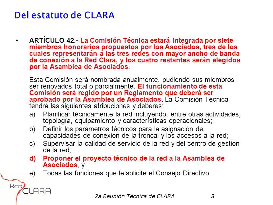2a Reunión Técnica de CLARA3 Del estatuto de CLARA ARTÍCULO 42.- La Comisión Técnica estará integrada por siete miembros honorarios propuestos por los Asociados, tres de los cuales representarán a las tres redes con mayor ancho de banda de conexión a la Red Clara, y los cuatro restantes serán elegidos por la Asamblea de Asociados.