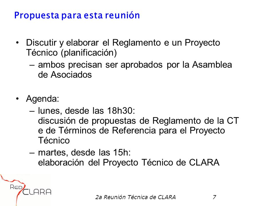 2a Reunión Técnica de CLARA7 Propuesta para esta reunión Discutir y elaborar el Reglamento e un Proyecto Técnico (planificación) –ambos precisan ser aprobados por la Asamblea de Asociados Agenda: –lunes, desde las 18h30: discusión de propuestas de Reglamento de la CT e de Términos de Referencia para el Proyecto Técnico –martes, desde las 15h: elaboración del Proyecto Técnico de CLARA