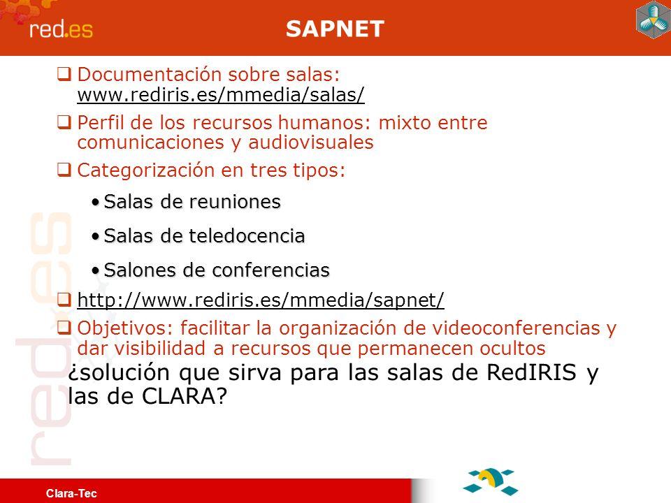 Clara-Tec SAPNET Documentación sobre salas: www.rediris.es/mmedia/salas/ www.rediris.es/mmedia/salas/ Perfil de los recursos humanos: mixto entre comunicaciones y audiovisuales Categorización en tres tipos: Salas de reunionesSalas de reuniones Salas de teledocenciaSalas de teledocencia Salones de conferenciasSalones de conferencias http://www.rediris.es/mmedia/sapnet/ Objetivos: facilitar la organización de videoconferencias y dar visibilidad a recursos que permanecen ocultos ¿solución que sirva para las salas de RedIRIS y las de CLARA?