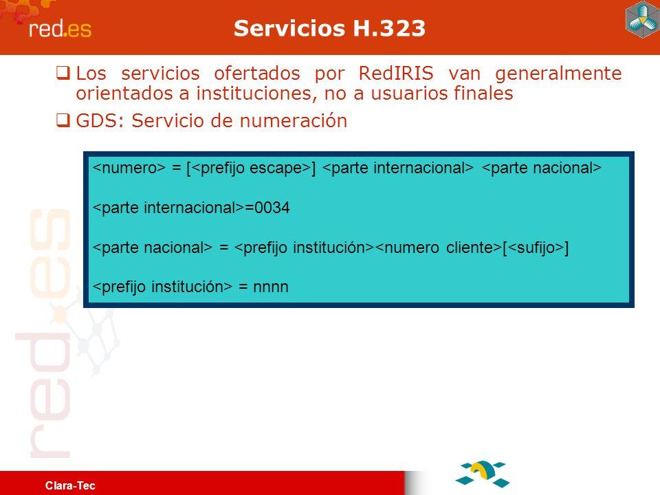 Clara-Tec Servicios H.323 Los servicios ofertados por RedIRIS van generalmente orientados a instituciones, no a usuarios finales GDS: Servicio de numeración <numero> = [<prefijo escape>] <parte internacional> <parte nacional> <parte internacional>=0034 <parte nacional> = <prefijo institución><numero cliente>[<sufijo>] <prefijo institución> = nnnn