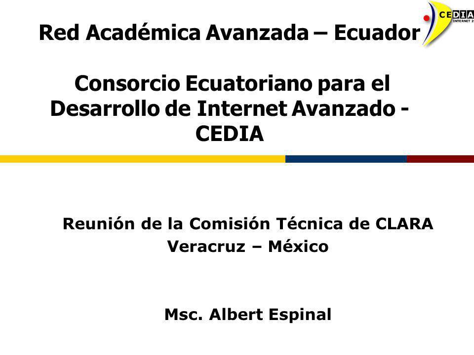 Red Académica Avanzada – Ecuador Consorcio Ecuatoriano para el Desarrollo de Internet Avanzado - CEDIA Reunión de la Comisión Técnica de CLARA Veracru