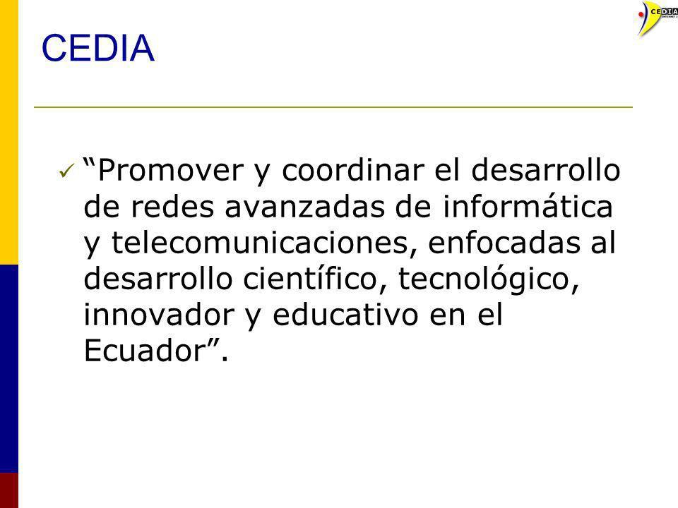 CEDIA Promover y coordinar el desarrollo de redes avanzadas de informática y telecomunicaciones, enfocadas al desarrollo científico, tecnológico, inno