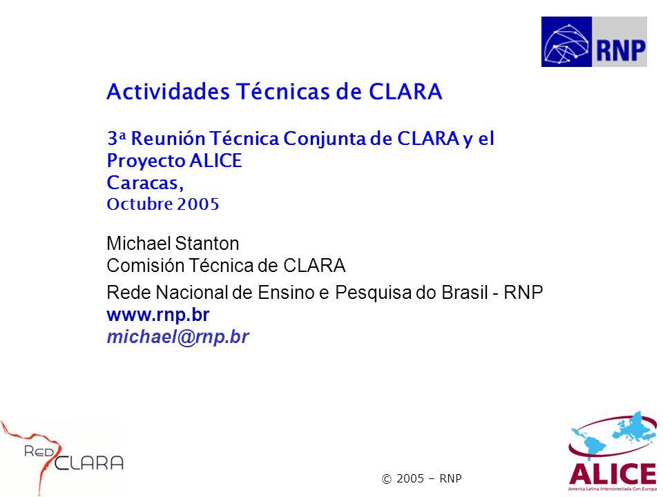 © 2005 – RNP Actividades Técnicas de CLARA 3 a Reunión Técnica Conjunta de CLARA y el Proyecto ALICE Caracas, Octubre 2005 Michael Stanton Comisión Técnica de CLARA Rede Nacional de Ensino e Pesquisa do Brasil - RNP www.rnp.br michael@rnp.br