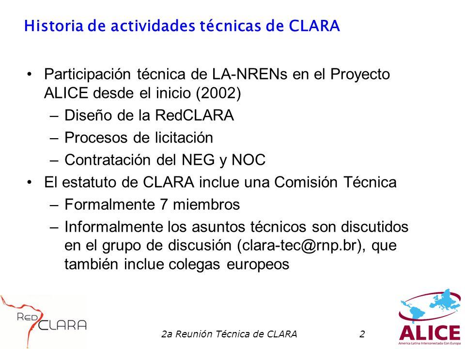 2a Reunión Técnica de CLARA2 Historia de actividades técnicas de CLARA Participación técnica de LA-NRENs en el Proyecto ALICE desde el inicio (2002) –Diseño de la RedCLARA –Procesos de licitación –Contratación del NEG y NOC El estatuto de CLARA inclue una Comisión Técnica –Formalmente 7 miembros –Informalmente los asuntos técnicos son discutidos en el grupo de discusión (clara-tec@rnp.br), que también inclue colegas europeos