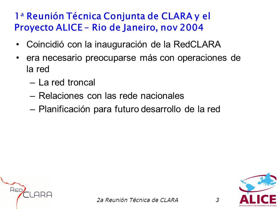 2a Reunión Técnica de CLARA3 1 a Reunión Técnica Conjunta de CLARA y el Proyecto ALICE – Rio de Janeiro, nov 2004 Coincidió con la inauguración de la RedCLARA era necesario preocuparse más con operaciones de la red –La red troncal –Relaciones con las rede nacionales –Planificación para futuro desarrollo de la red