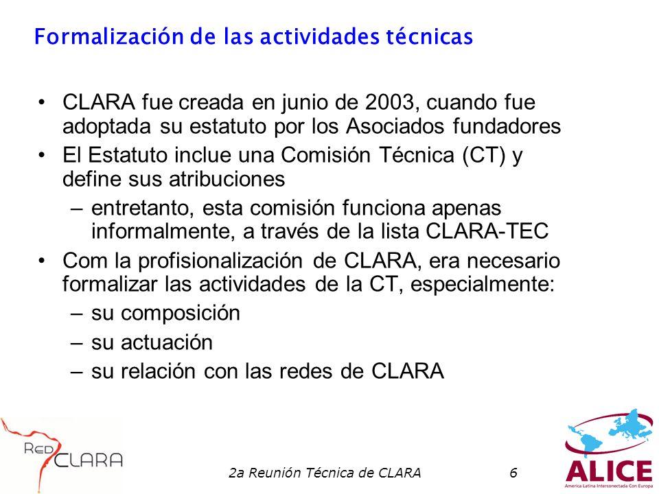 2a Reunión Técnica de CLARA6 Formalización de las actividades técnicas CLARA fue creada en junio de 2003, cuando fue adoptada su estatuto por los Asociados fundadores El Estatuto inclue una Comisión Técnica (CT) y define sus atribuciones –entretanto, esta comisión funciona apenas informalmente, a través de la lista CLARA-TEC Com la profisionalización de CLARA, era necesario formalizar las actividades de la CT, especialmente: –su composición –su actuación –su relación con las redes de CLARA