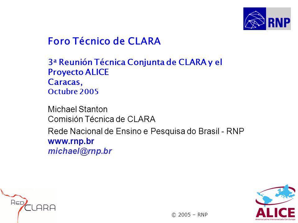 © 2005 – RNP Foro Técnico de CLARA 3 a Reunión Técnica Conjunta de CLARA y el Proyecto ALICE Caracas, Octubre 2005 Michael Stanton Comisión Técnica de CLARA Rede Nacional de Ensino e Pesquisa do Brasil - RNP www.rnp.br michael@rnp.br