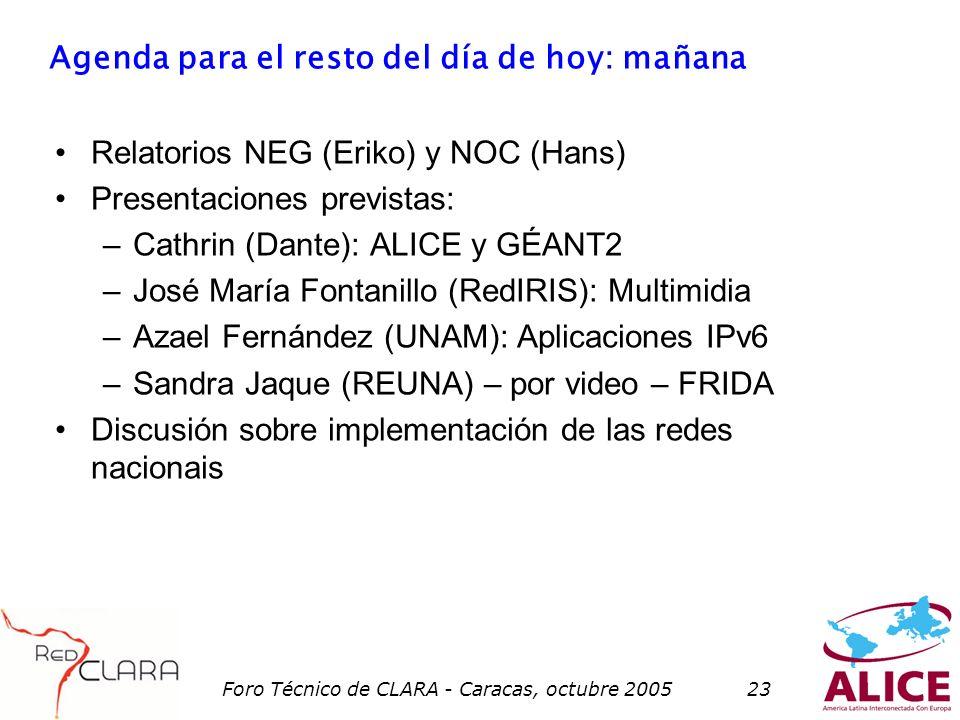 Foro Técnico de CLARA - Caracas, octubre 200523 Agenda para el resto del día de hoy: mañana Relatorios NEG (Eriko) y NOC (Hans) Presentaciones previstas: –Cathrin (Dante): ALICE y GÉANT2 –José María Fontanillo (RedIRIS): Multimidia –Azael Fernández (UNAM): Aplicaciones IPv6 –Sandra Jaque (REUNA) – por video – FRIDA Discusión sobre implementación de las redes nacionais