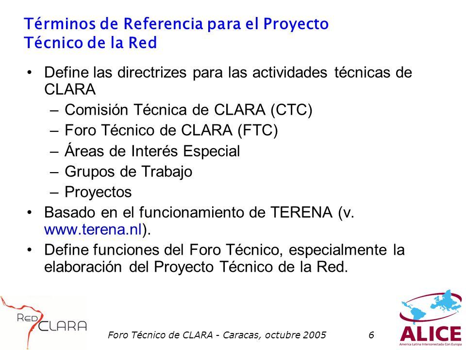 Foro Técnico de CLARA - Caracas, octubre 20056 Términos de Referencia para el Proyecto Técnico de la Red Define las directrizes para las actividades técnicas de CLARA –Comisión Técnica de CLARA (CTC) –Foro Técnico de CLARA (FTC) –Áreas de Interés Especial –Grupos de Trabajo –Proyectos Basado en el funcionamiento de TERENA (v.