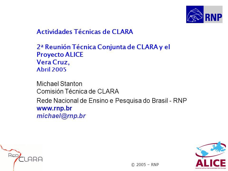 © 2005 – RNP Actividades Técnicas de CLARA 2 a Reunión Técnica Conjunta de CLARA y el Proyecto ALICE Vera Cruz, Abril 2005 Michael Stanton Comisión Técnica de CLARA Rede Nacional de Ensino e Pesquisa do Brasil - RNP www.rnp.br michael@rnp.br