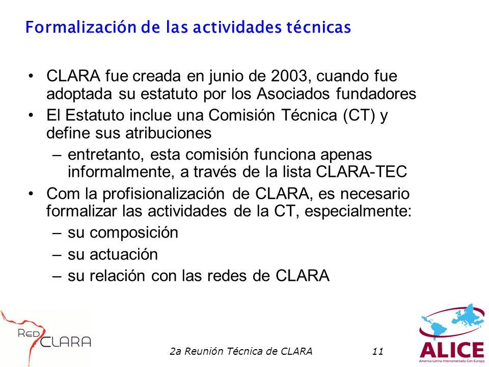 2a Reunión Técnica de CLARA11 Formalización de las actividades técnicas CLARA fue creada en junio de 2003, cuando fue adoptada su estatuto por los Asociados fundadores El Estatuto inclue una Comisión Técnica (CT) y define sus atribuciones –entretanto, esta comisión funciona apenas informalmente, a través de la lista CLARA-TEC Com la profisionalización de CLARA, es necesario formalizar las actividades de la CT, especialmente: –su composición –su actuación –su relación con las redes de CLARA