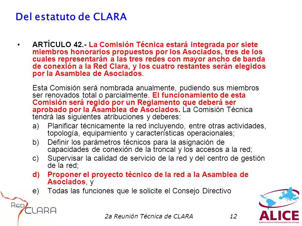 2a Reunión Técnica de CLARA12 Del estatuto de CLARA ARTÍCULO 42.- La Comisión Técnica estará integrada por siete miembros honorarios propuestos por los Asociados, tres de los cuales representarán a las tres redes con mayor ancho de banda de conexión a la Red Clara, y los cuatro restantes serán elegidos por la Asamblea de Asociados.