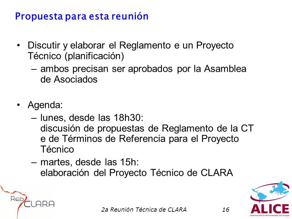 2a Reunión Técnica de CLARA16 Propuesta para esta reunión Discutir y elaborar el Reglamento e un Proyecto Técnico (planificación) –ambos precisan ser aprobados por la Asamblea de Asociados Agenda: –lunes, desde las 18h30: discusión de propuestas de Reglamento de la CT e de Términos de Referencia para el Proyecto Técnico –martes, desde las 15h: elaboración del Proyecto Técnico de CLARA
