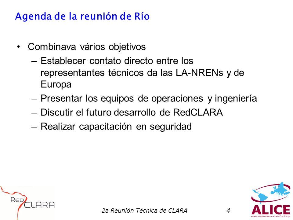 2a Reunión Técnica de CLARA4 Agenda de la reunión de Río Combinava vários objetivos –Establecer contato directo entre los representantes técnicos da las LA-NRENs y de Europa –Presentar los equipos de operaciones y ingeniería –Discutir el futuro desarrollo de RedCLARA –Realizar capacitación en seguridad