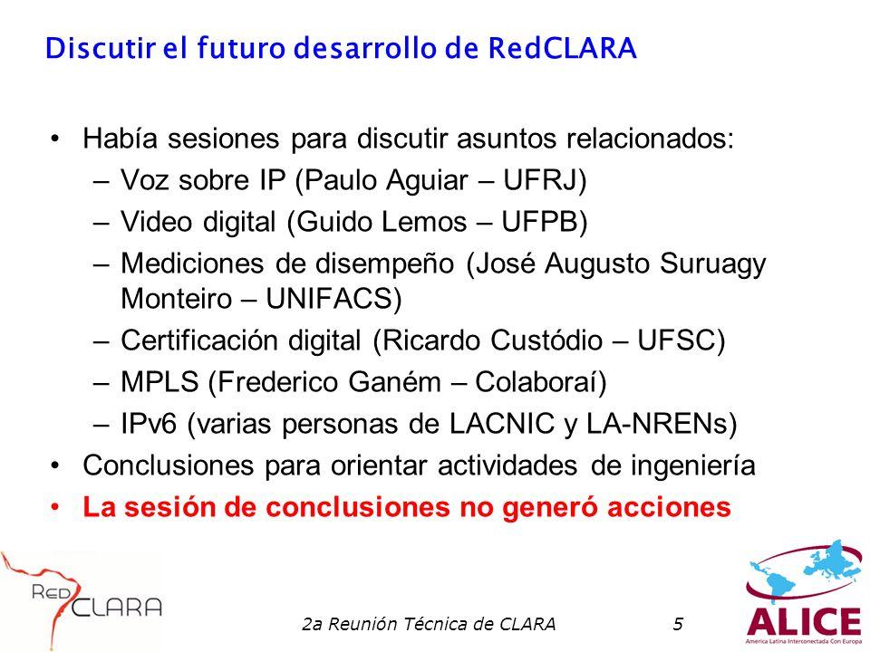 2a Reunión Técnica de CLARA5 Discutir el futuro desarrollo de RedCLARA Había sesiones para discutir asuntos relacionados: –Voz sobre IP (Paulo Aguiar – UFRJ) –Video digital (Guido Lemos – UFPB) –Mediciones de disempeño (José Augusto Suruagy Monteiro – UNIFACS) –Certificación digital (Ricardo Custódio – UFSC) –MPLS (Frederico Ganém – Colaboraí) –IPv6 (varias personas de LACNIC y LA-NRENs) Conclusiones para orientar actividades de ingeniería La sesión de conclusiones no generó acciones