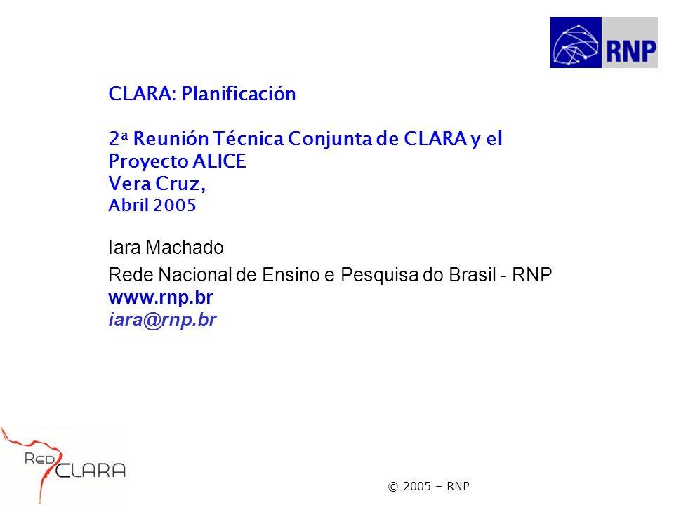 © 2005 – RNP CLARA: Planificación 2 a Reunión Técnica Conjunta de CLARA y el Proyecto ALICE Vera Cruz, Abril 2005 Iara Machado Rede Nacional de Ensino e Pesquisa do Brasil - RNP www.rnp.br iara@rnp.br