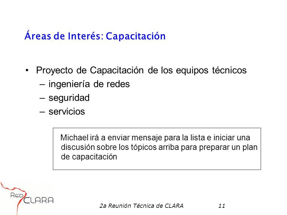 2a Reunión Técnica de CLARA11 Áreas de Interés: Capacitación Proyecto de Capacitación de los equipos técnicos –ingeniería de redes –seguridad –servici