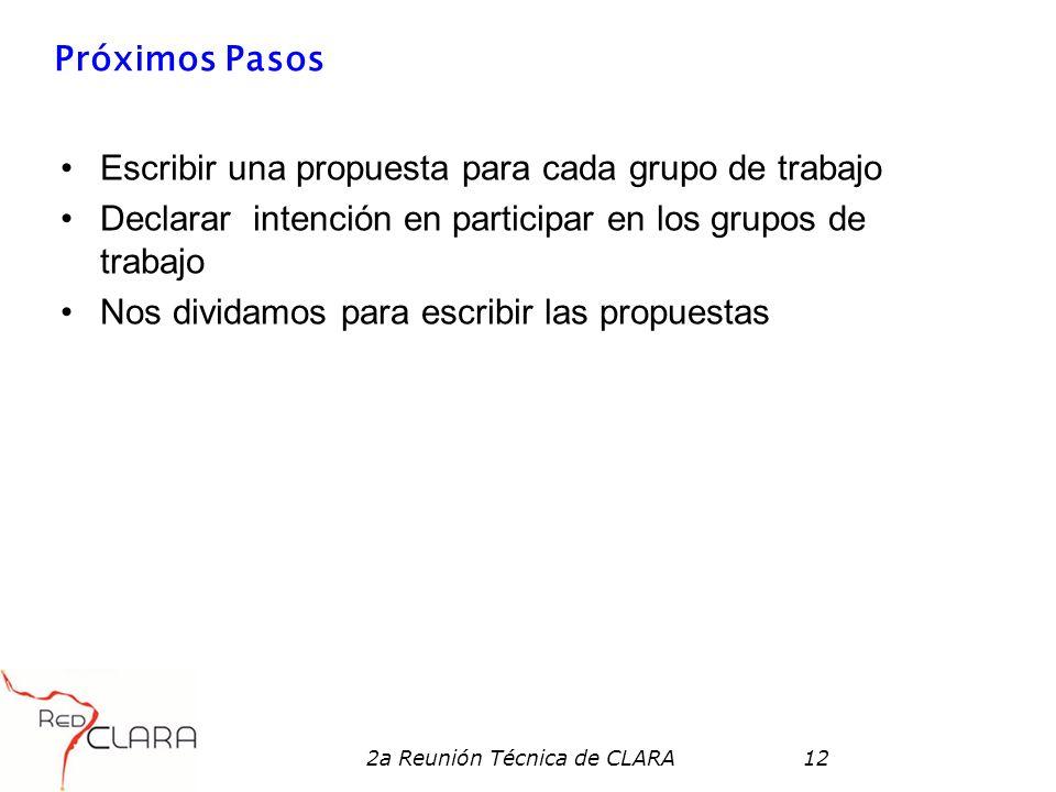 2a Reunión Técnica de CLARA12 Próximos Pasos Escribir una propuesta para cada grupo de trabajo Declarar intención en participar en los grupos de traba