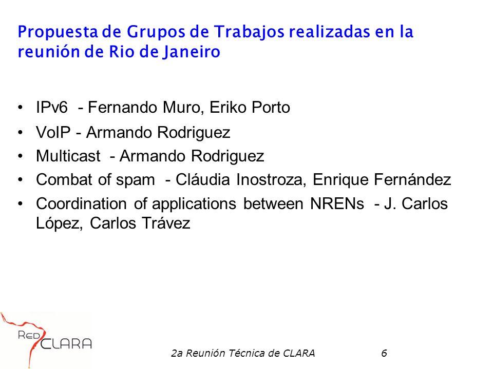 2a Reunión Técnica de CLARA6 Propuesta de Grupos de Trabajos realizadas en la reunión de Rio de Janeiro IPv6 - Fernando Muro, Eriko Porto VoIP - Arman