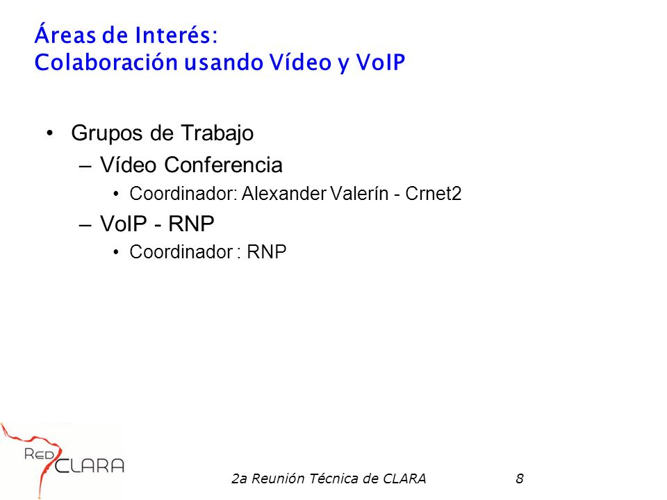 2a Reunión Técnica de CLARA8 Áreas de Interés: Colaboración usando Vídeo y VoIP Grupos de Trabajo –Vídeo Conferencia Coordinador: Alexander Valerín -