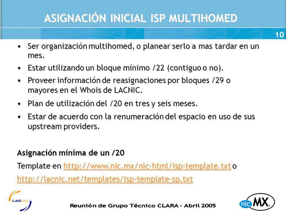 10 ASIGNACIÓN INICIAL ISP MULTIHOMED Ser organización multihomed, o planear serlo a mas tardar en un mes.Ser organización multihomed, o planear serlo