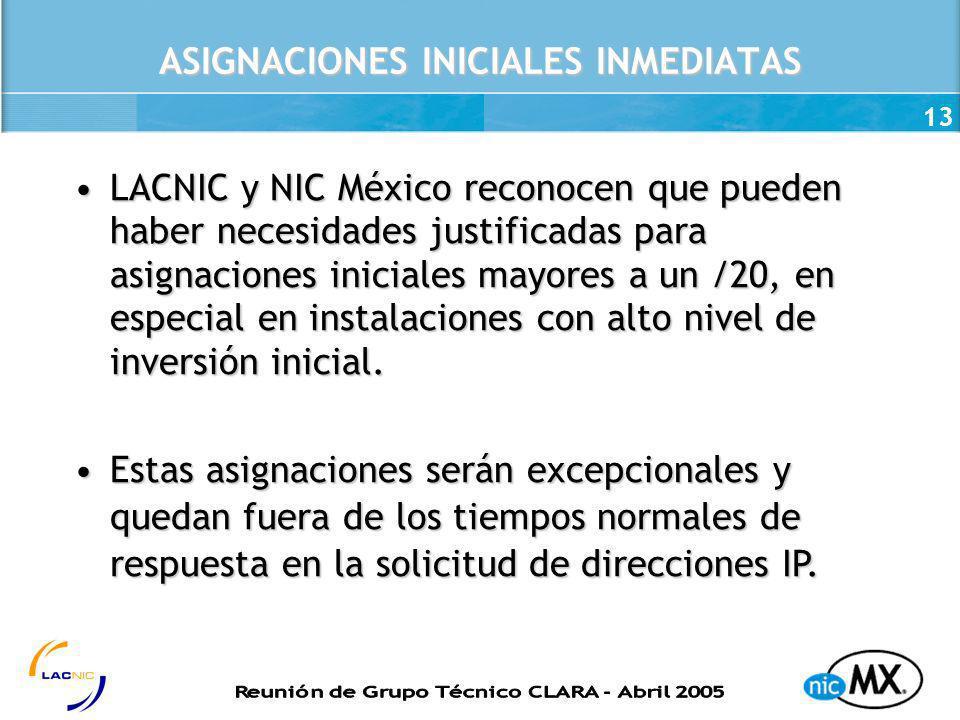 13 ASIGNACIONES INICIALES INMEDIATAS LACNIC y NIC México reconocen que pueden haber necesidades justificadas para asignaciones iniciales mayores a un