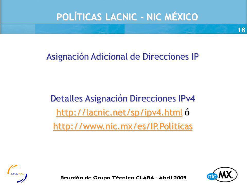 18 POLÍTICAS LACNIC – NIC MÉXICO Asignación Adicional de Direcciones IP Detalles Asignación Direcciones IPv4 http://lacnic.net/sp/ipv4.htmlhttp://lacn