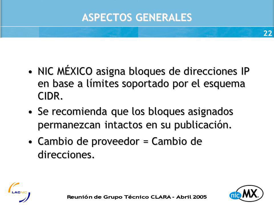 22 ASPECTOS GENERALES NIC MÉXICO asigna bloques de direcciones IP en base a límites soportado por el esquema CIDR.NIC MÉXICO asigna bloques de direcci
