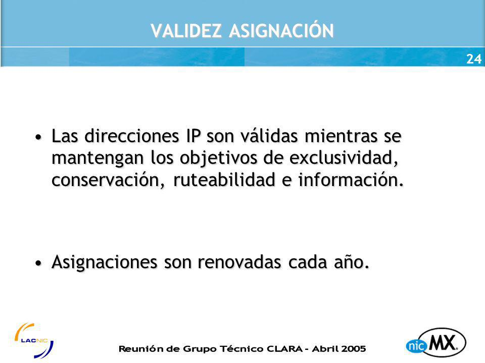 24 VALIDEZ ASIGNACIÓN Las direcciones IP son válidas mientras se mantengan los objetivos de exclusividad, conservación, ruteabilidad e información.Las