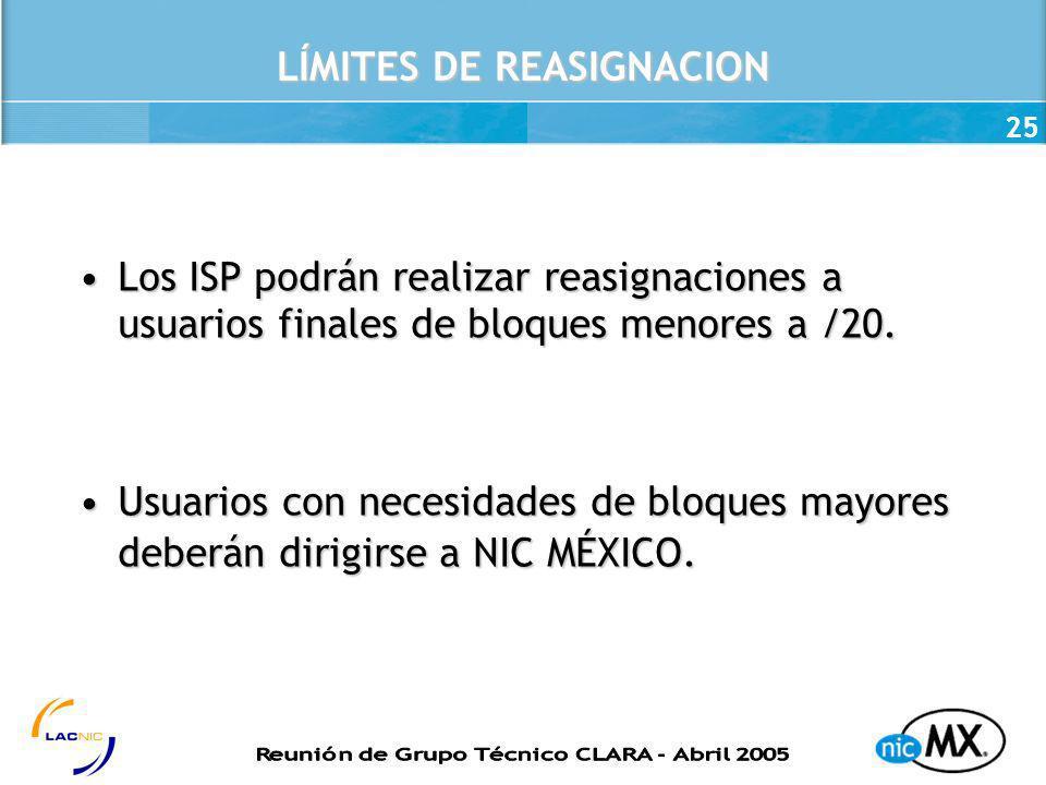 25 LÍMITES DE REASIGNACION Los ISP podrán realizar reasignaciones a usuarios finales de bloques menores a /20.Los ISP podrán realizar reasignaciones a