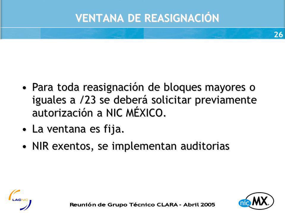 26 VENTANA DE REASIGNACIÓN Para toda reasignación de bloques mayores o iguales a /23 se deberá solicitar previamente autorización a NIC MÉXICO.Para to