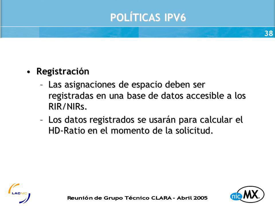 38 POLÍTICAS IPV6 RegistraciónRegistración –Las asignaciones de espacio deben ser registradas en una base de datos accesible a los RIR/NIRs. –Los dato